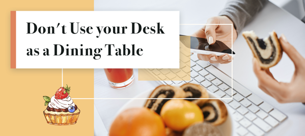 Don't use your desk as a dining table