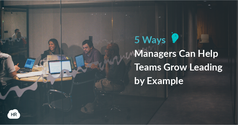 5 Ways Managers Can Help Teams Grow Leading by Example