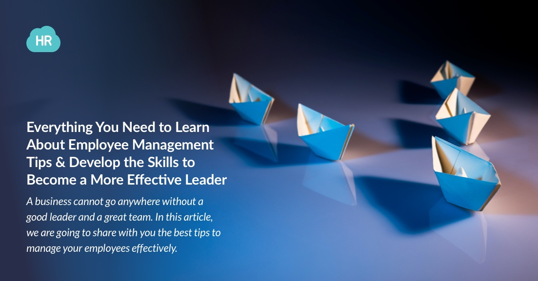 Everything You Need to Learn About Employee Management Tips and Develop the Skills to Become a More Effective Leader